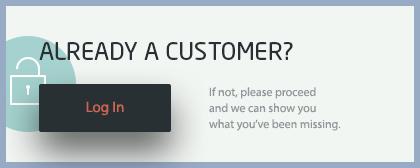 Already a Customer? Log In here.